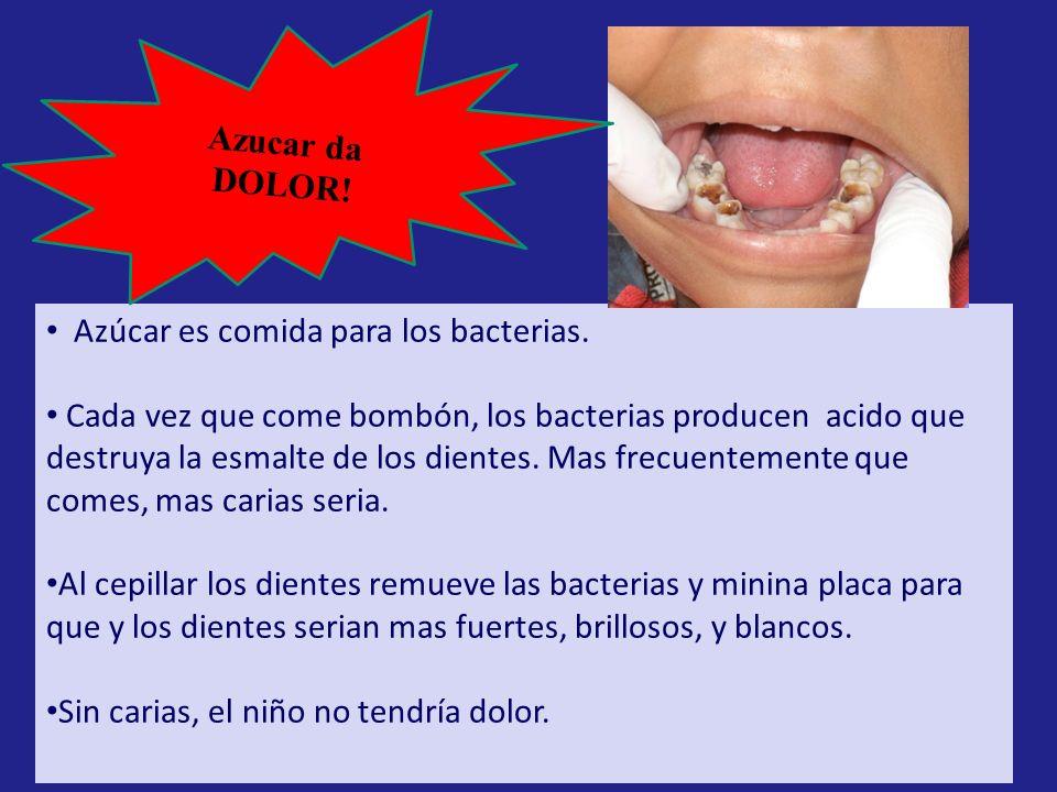 Azúcar es comida para los bacterias. Cada vez que come bombón, los bacterias producen acido que destruya la esmalte de los dientes. Mas frecuentemente