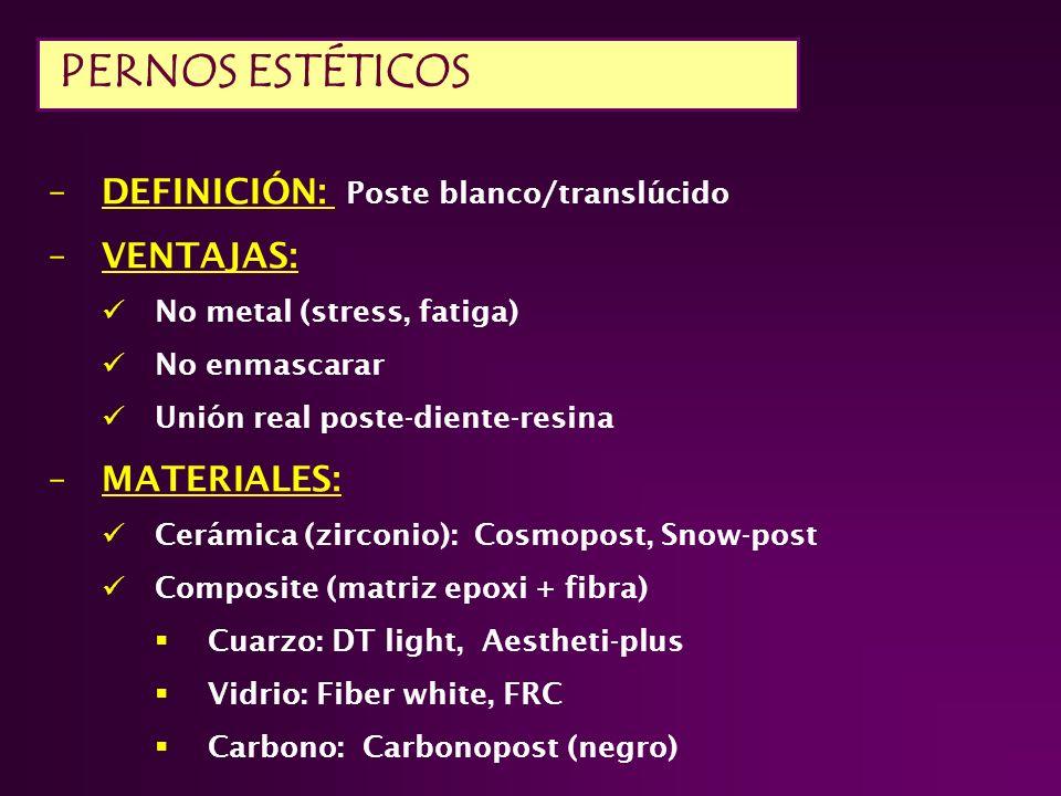 –DEFINICIÓN: Poste blanco/translúcido –VENTAJAS: No metal (stress, fatiga) No enmascarar Unión real poste-diente-resina –MATERIALES: Cerámica (zirconio): Cosmopost, Snow-post Composite (matriz epoxi + fibra) Cuarzo: DT light, Aestheti-plus Vidrio: Fiber white, FRC Carbono: Carbonopost (negro) PERNOS ESTÉTICOS