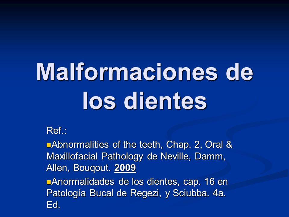 Malformaciones de los dientes Ref.: Abnormalities of the teeth, Chap. 2, Oral & Maxillofacial Pathology de Neville, Damm, Allen, Bouqout. 2009 Abnorma