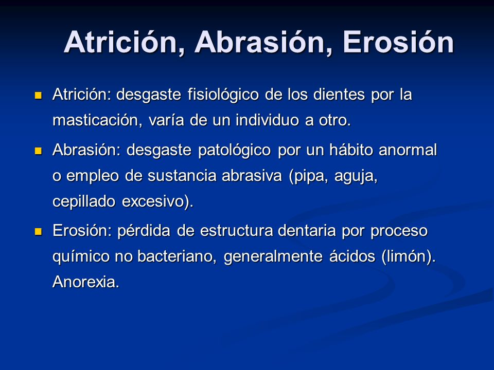 Atrición, Abrasión, Erosión Atrición: desgaste fisiológico de los dientes por la masticación, varía de un individuo a otro. Atrición: desgaste fisioló