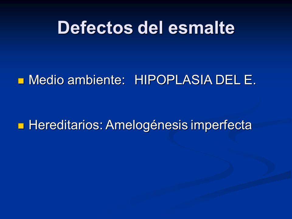 Defectos del esmalte Medio ambiente: HIPOPLASIA DEL E. Medio ambiente: HIPOPLASIA DEL E. Hereditarios: Amelogénesis imperfecta Hereditarios: Amelogéne