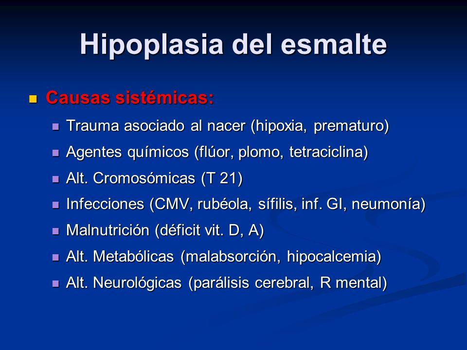 Hipoplasia del esmalte Causas sistémicas: Causas sistémicas: Trauma asociado al nacer (hipoxia, prematuro) Trauma asociado al nacer (hipoxia, prematur