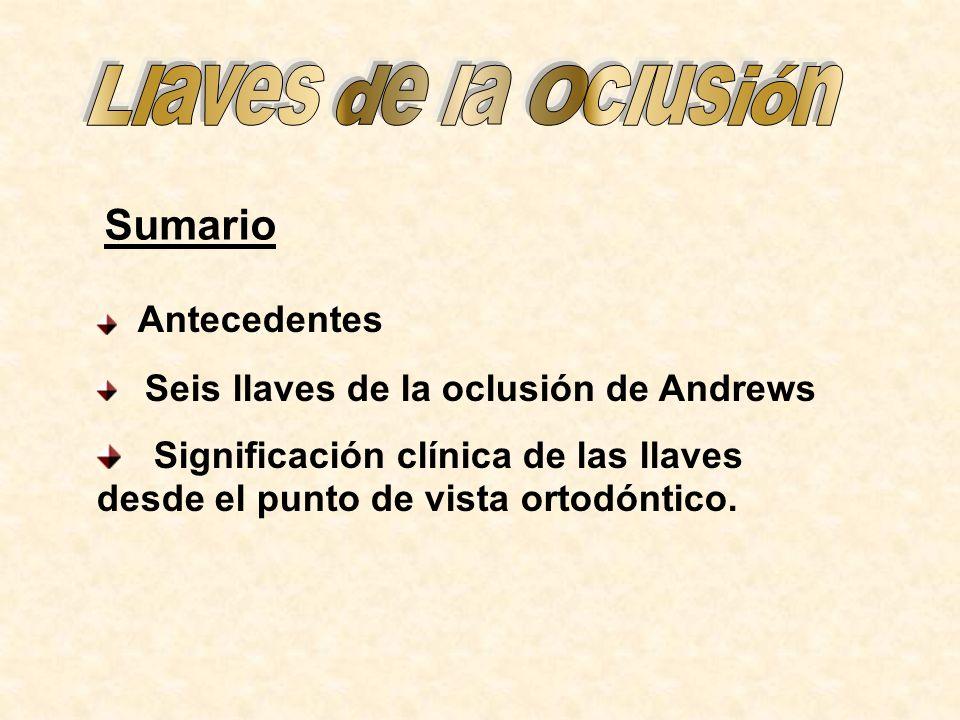 Sumario Antecedentes Seis llaves de la oclusión de Andrews Significación clínica de las llaves desde el punto de vista ortodóntico.