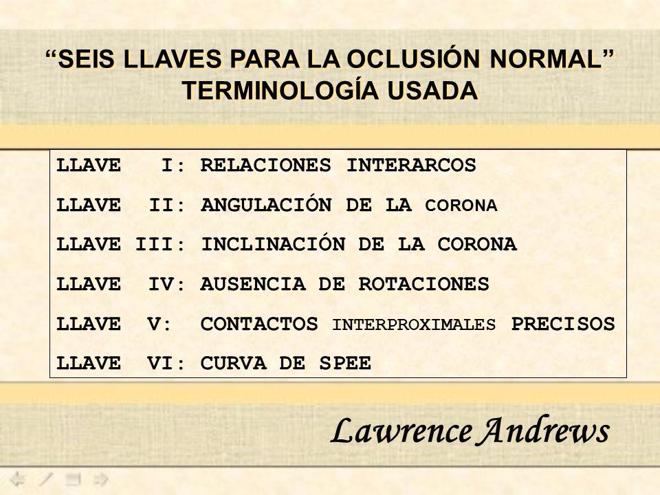 LLAVE I: RELACIONES INTERARCOS LLAVE II: ANGULACIÓN DE LA CORONA LLAVE III: INCLINACIÓN DE LA CORONA LLAVE IV: AUSENCIA DE ROTACIONES LLAVE V: CONTACTOS INTERPROXIMALES PRECISOS LLAVE VI: CURVA DE SPEE Lawrence Andrews SEIS LLAVES PARA LA OCLUSIÓN NORMAL TERMINOLOGÍA USADA SEIS LLAVES PARA LA OCLUSIÓN NORMAL TERMINOLOGÍA USADA