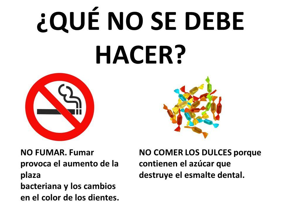 ¿QUÉ NO SE DEBE HACER? NO FUMAR. Fumar provoca el aumento de la plaza bacteriana y los cambios en el color de los dientes. NO COMER LOS DULCES porque