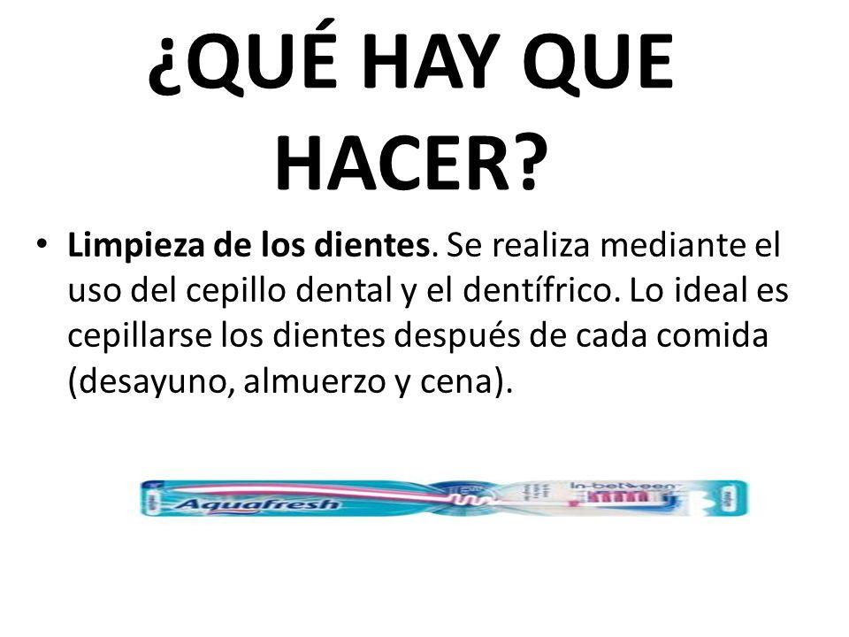 ¿QUÉ HAY QUE HACER? Limpieza de los dientes. Se realiza mediante el uso del cepillo dental y el dentífrico. Lo ideal es cepillarse los dientes después