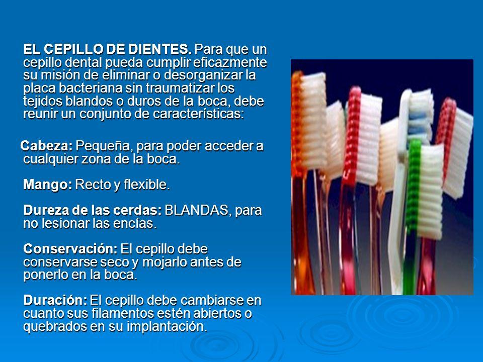 EL CEPILLO DE DIENTES. Para que un cepillo dental pueda cumplir eficazmente su misión de eliminar o desorganizar la placa bacteriana sin traumatizar l