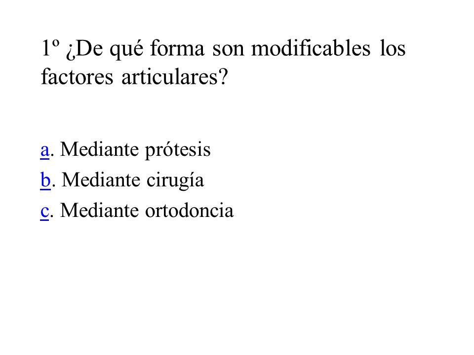 1º ¿De qué forma son modificables los factores articulares? aa. Mediante prótesis bb. Mediante cirugía cc. Mediante ortodoncia