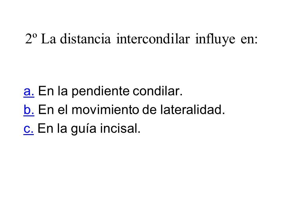 2º La distancia intercondilar influye en: a.a. En la pendiente condilar. b.b. En el movimiento de lateralidad. c.c. En la guía incisal.