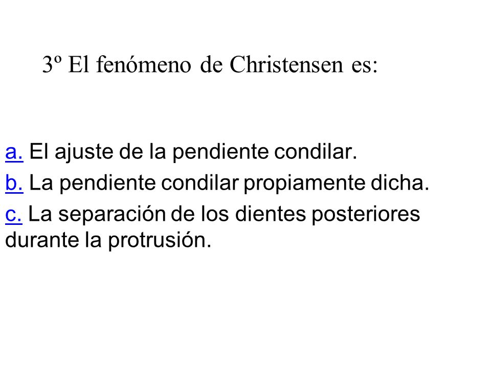 3º El fenómeno de Christensen es: a.a. El ajuste de la pendiente condilar. b.b. La pendiente condilar propiamente dicha. c.c. La separación de los die