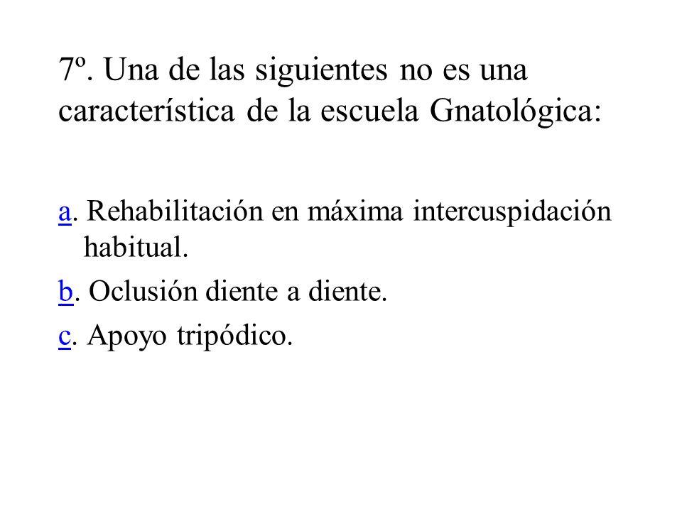 7º. Una de las siguientes no es una característica de la escuela Gnatológica: aa. Rehabilitación en máxima intercuspidación habitual. bb. Oclusión die