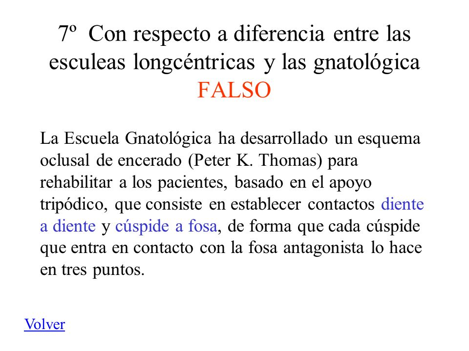 7º Con respecto a diferencia entre las esculeas longcéntricas y las gnatológica FALSO La Escuela Gnatológica ha desarrollado un esquema oclusal de enc