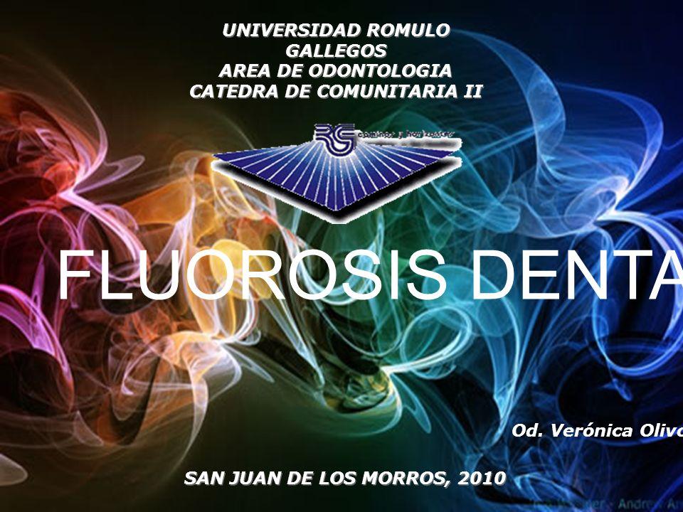 UNIVERSIDAD ROMULO GALLEGOS AREA DE ODONTOLOGIA CATEDRA DE COMUNITARIA II Od. Verónica Olivo SAN JUAN DE LOS MORROS, 2010 FLUOROSIS DENTAL