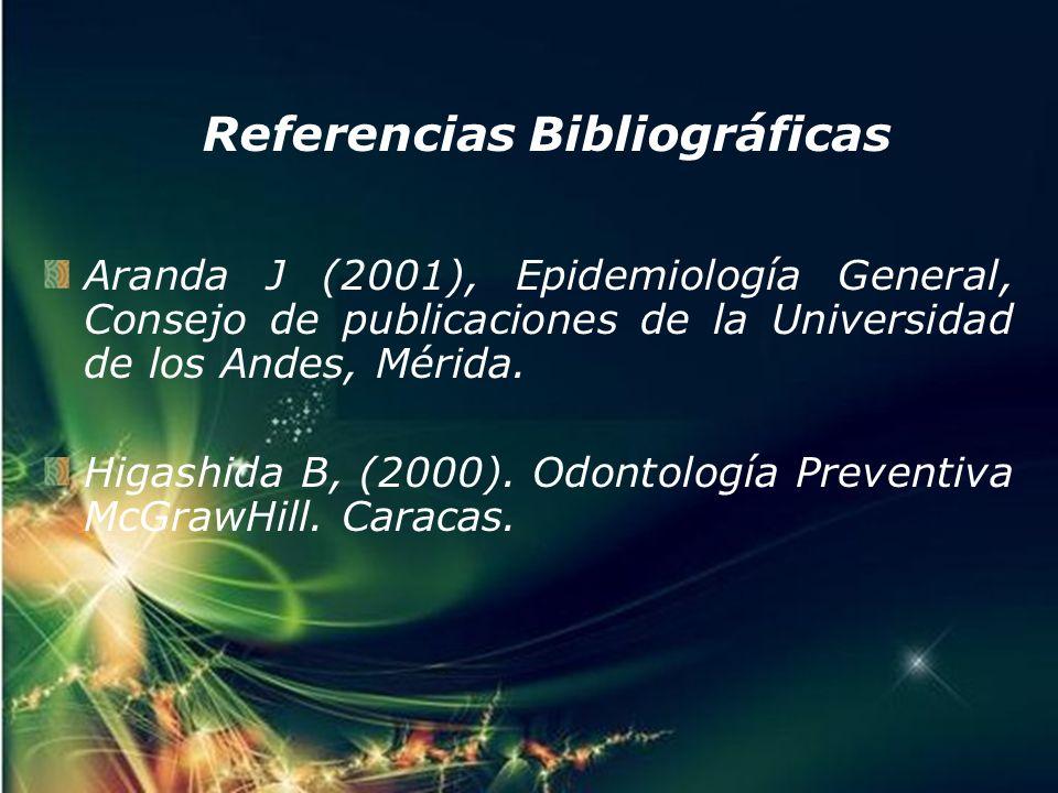 Referencias Bibliográficas Aranda J (2001), Epidemiología General, Consejo de publicaciones de la Universidad de los Andes, Mérida. Higashida B, (2000