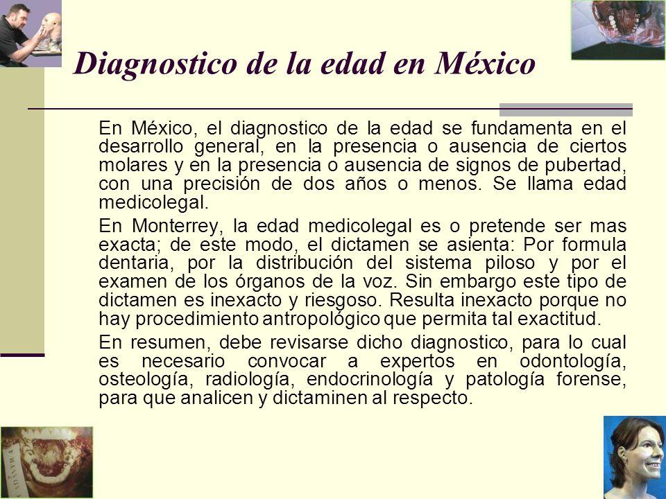 Diagnostico de la edad en México En México, el diagnostico de la edad se fundamenta en el desarrollo general, en la presencia o ausencia de ciertos molares y en la presencia o ausencia de signos de pubertad, con una precisión de dos años o menos.