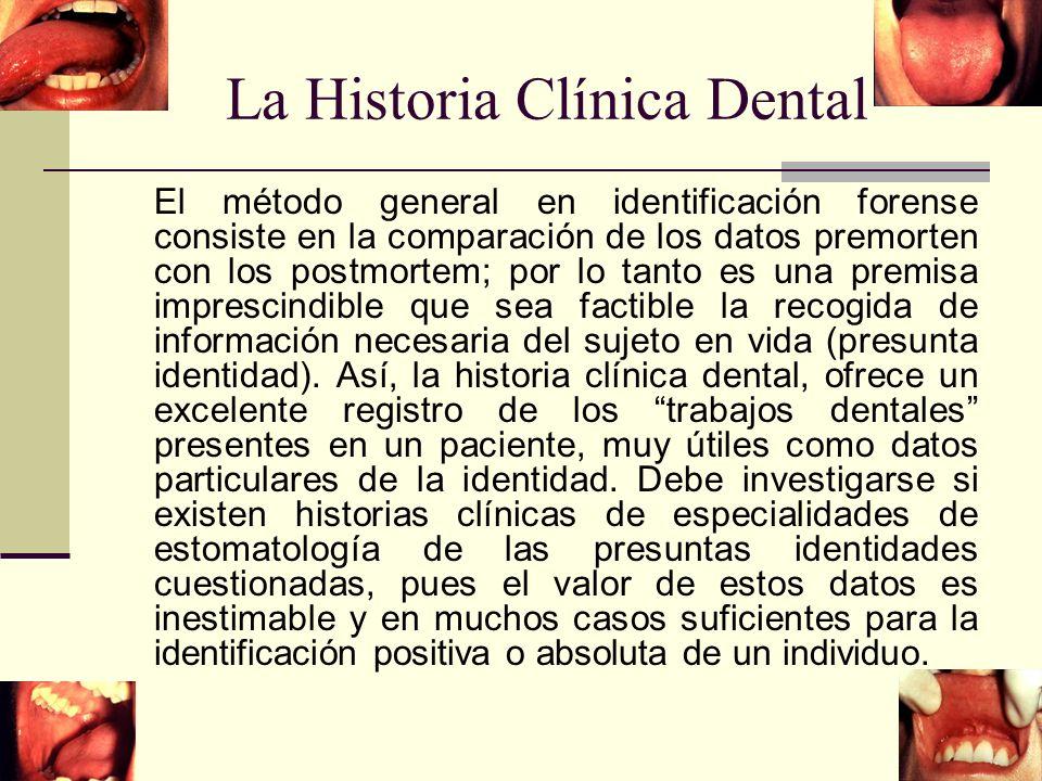 La Historia Clínica Dental El método general en identificación forense consiste en la comparación de los datos premorten con los postmortem; por lo tanto es una premisa imprescindible que sea factible la recogida de información necesaria del sujeto en vida (presunta identidad).
