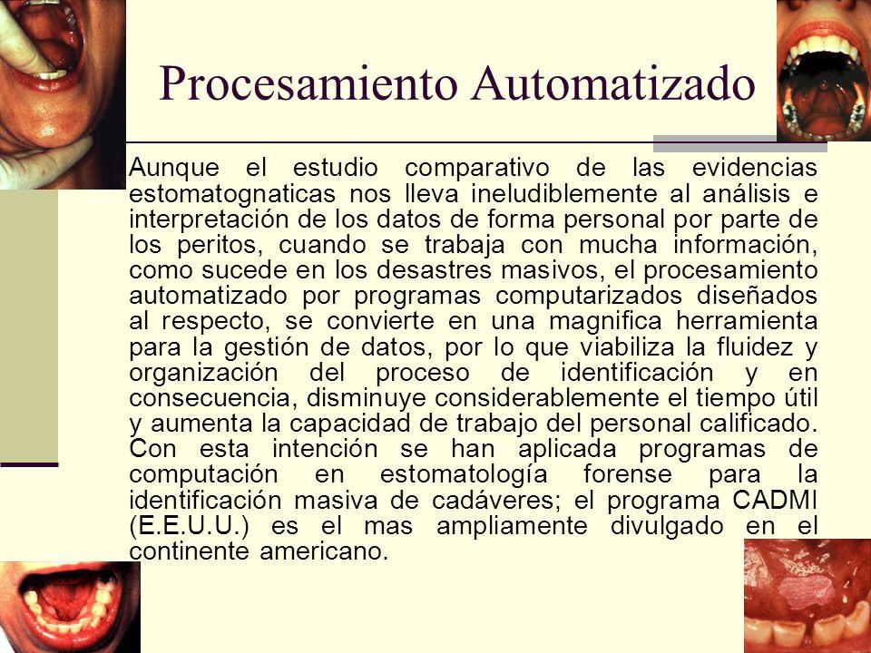Procesamiento Automatizado Aunque el estudio comparativo de las evidencias estomatognaticas nos lleva ineludiblemente al análisis e interpretación de los datos de forma personal por parte de los peritos, cuando se trabaja con mucha información, como sucede en los desastres masivos, el procesamiento automatizado por programas computarizados diseñados al respecto, se convierte en una magnifica herramienta para la gestión de datos, por lo que viabiliza la fluidez y organización del proceso de identificación y en consecuencia, disminuye considerablemente el tiempo útil y aumenta la capacidad de trabajo del personal calificado.