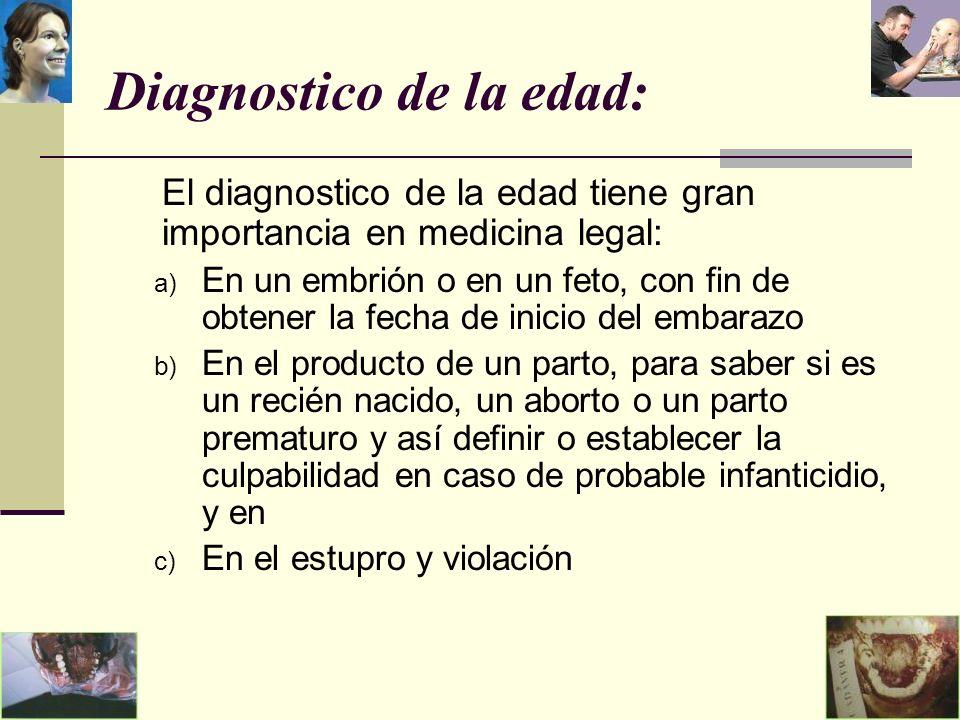 Diagnostico de la edad: El diagnostico de la edad tiene gran importancia en medicina legal: a) En un embrión o en un feto, con fin de obtener la fecha de inicio del embarazo b) En el producto de un parto, para saber si es un recién nacido, un aborto o un parto prematuro y así definir o establecer la culpabilidad en caso de probable infanticidio, y en c) En el estupro y violación