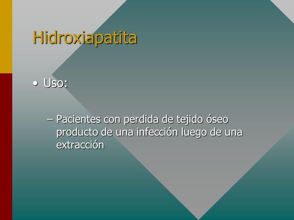 Hidroxiapatita Uso:Uso: –Pacientes con perdida de tejido óseo producto de una infección luego de una extracción