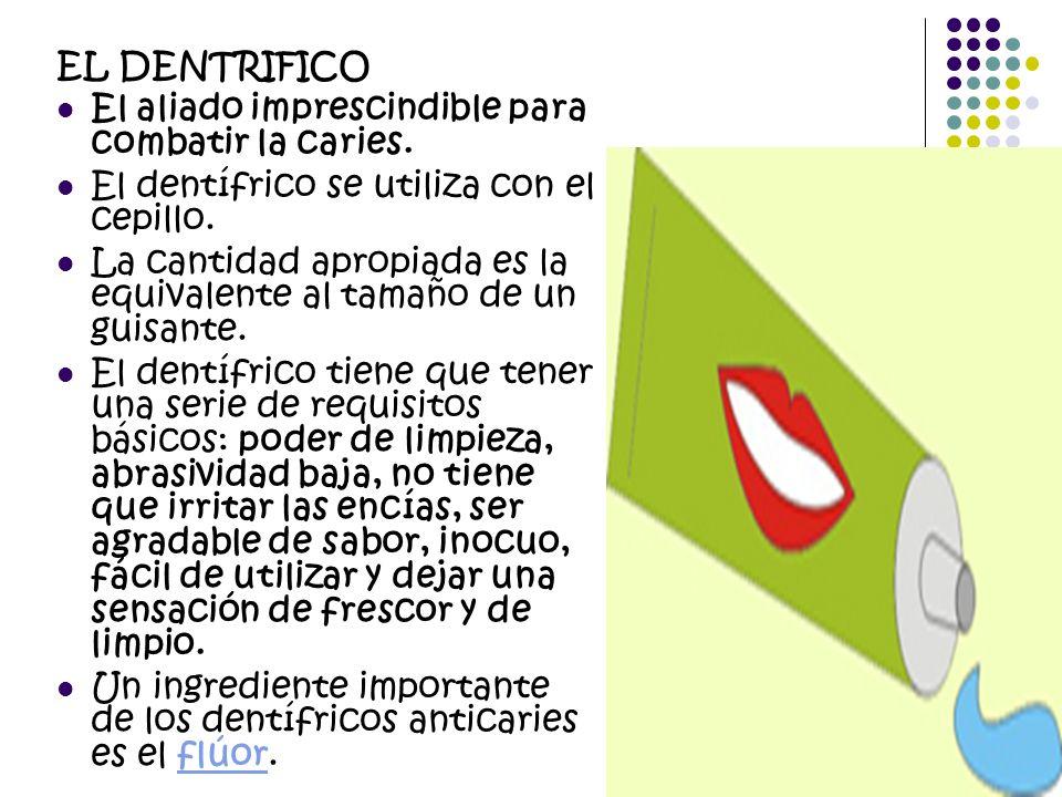 EL DENTRIFICO El aliado imprescindible para combatir la caries. El dentífrico se utiliza con el cepillo. La cantidad apropiada es la equivalente al ta