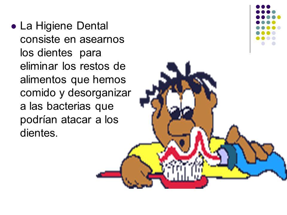 La Higiene Dental consiste en asearnos los dientes para eliminar los restos de alimentos que hemos comido y desorganizar a las bacterias que podrían a