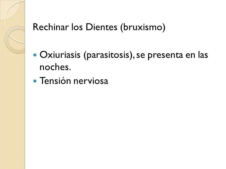 Rechinar los Dientes (bruxismo) Oxiuriasis (parasitosis), se presenta en las noches. Tensión nerviosa