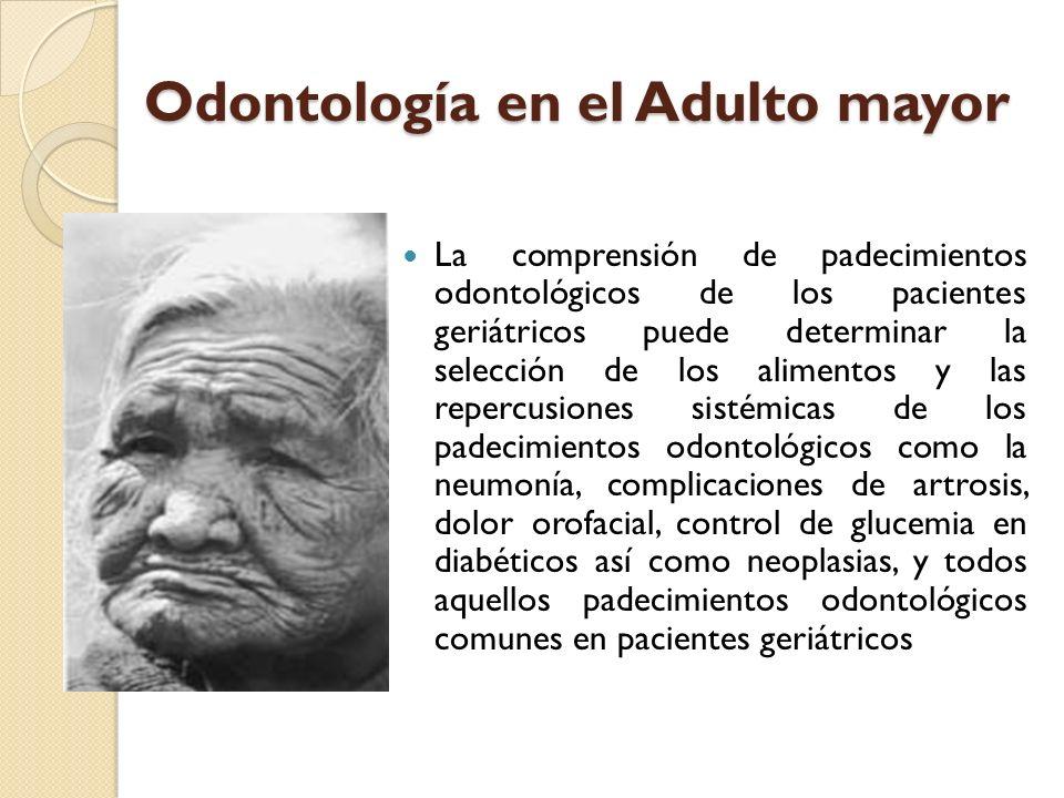 Odontología en el Adulto mayor La comprensión de padecimientos odontológicos de los pacientes geriátricos puede determinar la selección de los aliment