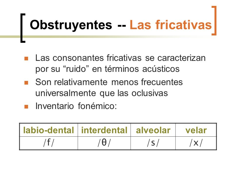 Obstruyentes -- Las fricativas Las consonantes fricativas se caracterizan por su ruido en términos acústicos Son relativamente menos frecuentes univer
