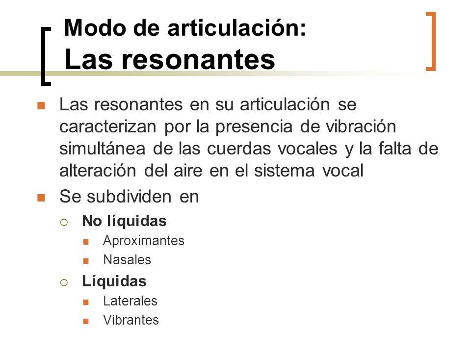 Modo de articulación: Las resonantes Las resonantes en su articulación se caracterizan por la presencia de vibración simultánea de las cuerdas vocales