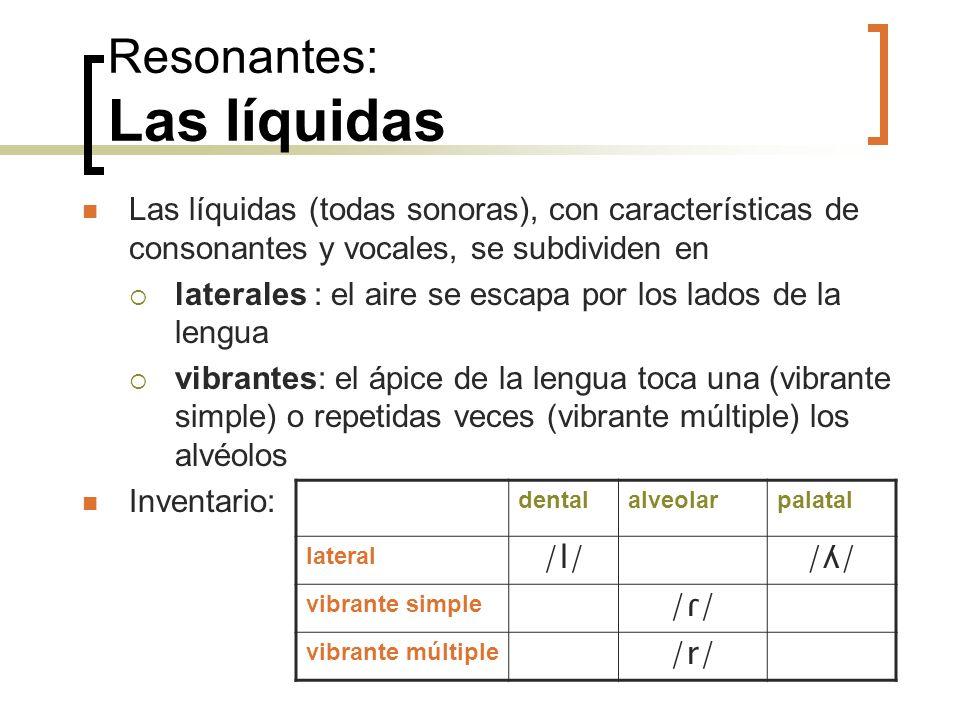 Resonantes: Las líquidas Las líquidas (todas sonoras), con características de consonantes y vocales, se subdividen en laterales : el aire se escapa po