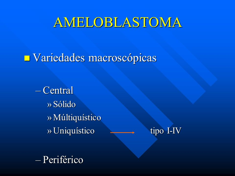 AMELOBLASTOMA Variedades macroscópicas Variedades macroscópicas –Central »Sólido »Múltiquístico »Uniquístico tipo I-IV –Periférico