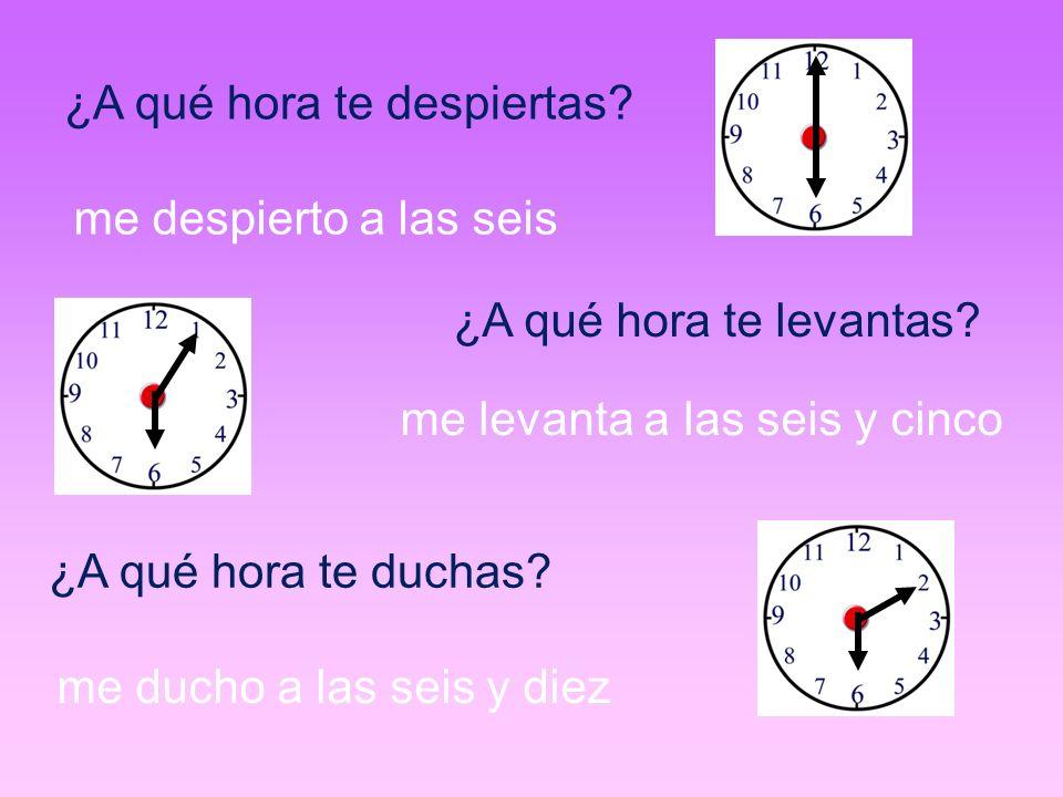 ¿A qué hora te despiertas? me despierto a las seis ¿A qué hora te levantas? me levanta a las seis y cinco ¿A qué hora te duchas? me ducho a las seis y