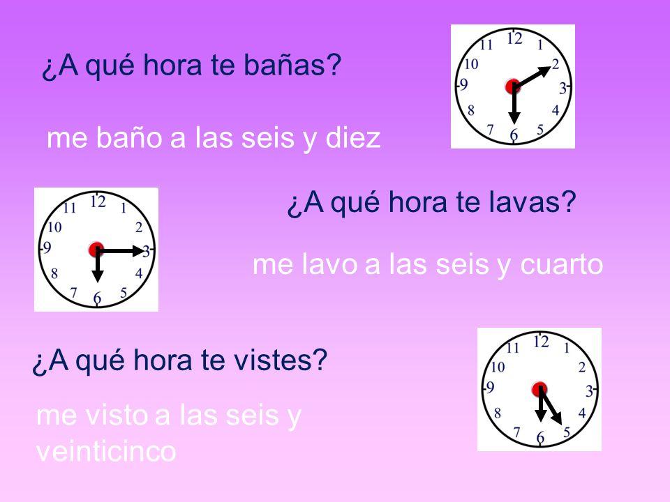 ¿A qué hora te bañas? me baño a las seis y diez ¿A qué hora te lavas? me lavo a las seis y cuarto ¿A qué hora te vistes? me visto a las seis y veintic