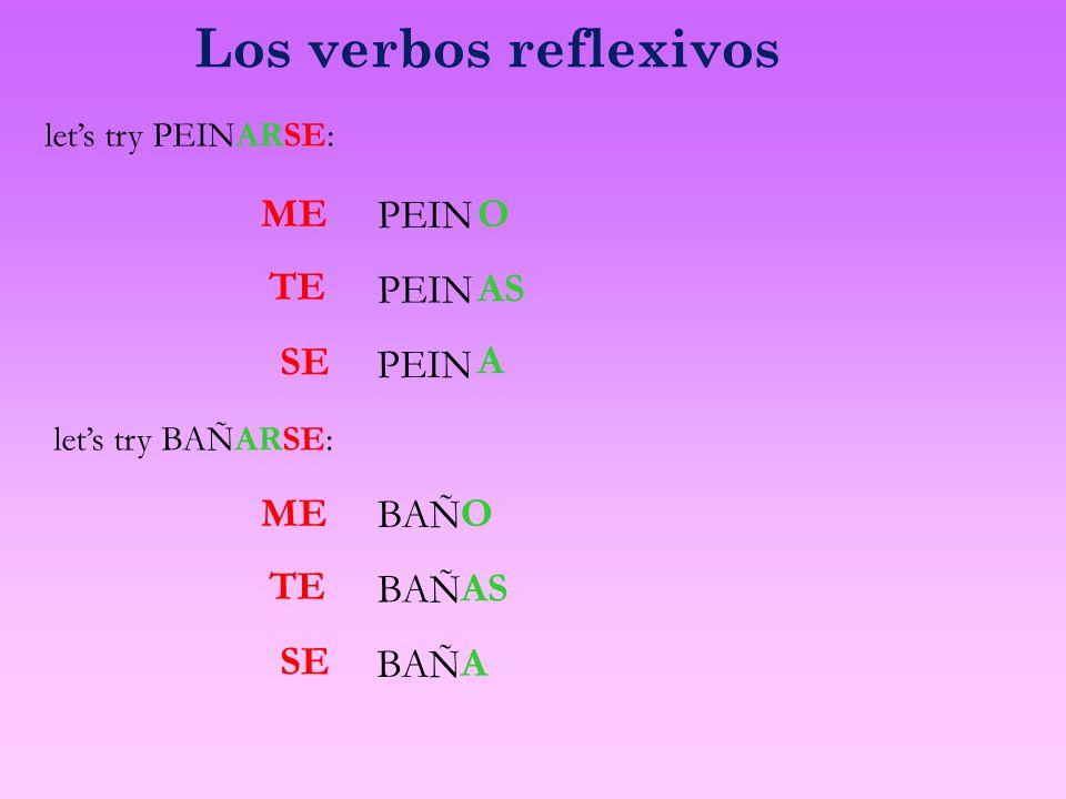 Los verbos reflexivos ME lets try PEINARSE: PEINAS PEIN O A TE SE ME lets try BAÑARSE: BAÑAS BAÑ O A TE SE
