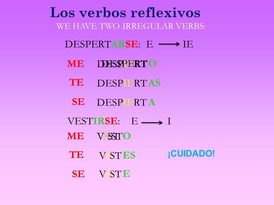 Los verbos reflexivos ME DESPERTARSE: E IE DESPIERTAS DESPIERT O A TE SE WE HAVE TWO IRREGULAR VERBS: ME VESTIRSE: E I VISTES VEST VIST O E TE SE VIST