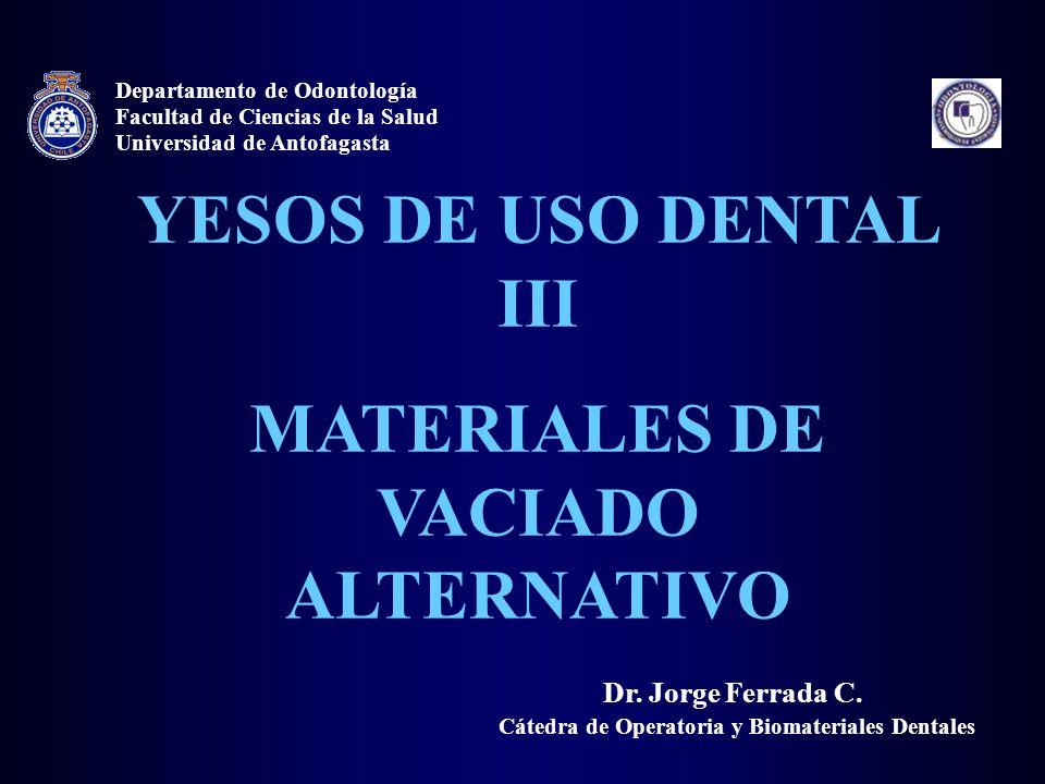 YESOS DE USO DENTAL III MATERIALES DE VACIADO ALTERNATIVO Dr. Jorge Ferrada C. Departamento de Odontología Universidad de Antofagasta Facultad de Cien