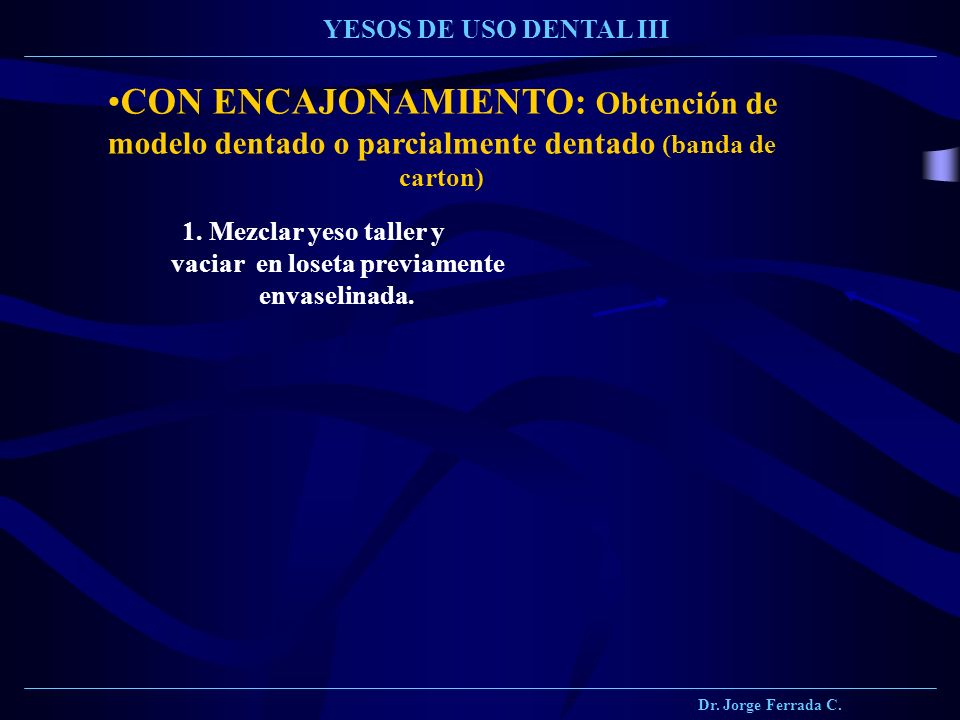 Dr. Jorge Ferrada C. YESOS DE USO DENTAL III CON ENCAJONAMIENTO: Obtención de modelo dentado o parcialmente dentado (banda de carton) 1. Mezclar yeso