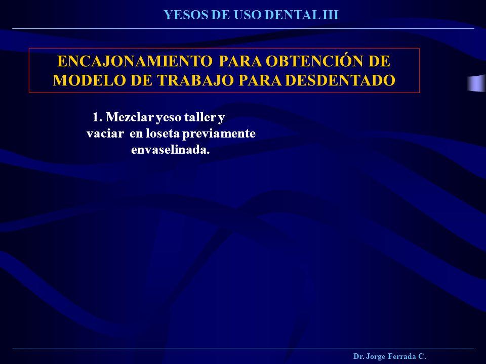 Dr. Jorge Ferrada C. YESOS DE USO DENTAL III ENCAJONAMIENTO PARA OBTENCIÓN DE MODELO DE TRABAJO PARA DESDENTADO 1. Mezclar yeso taller y vaciar en los