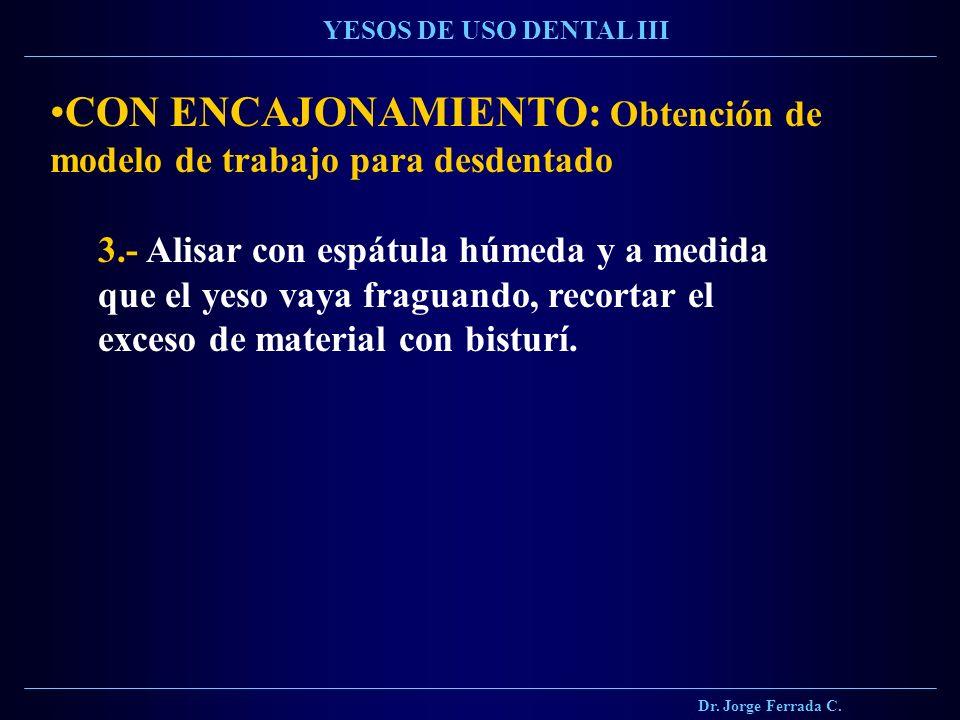 Dr. Jorge Ferrada C. YESOS DE USO DENTAL III CON ENCAJONAMIENTO: Obtención de modelo de trabajo para desdentado 3.- Alisar con espátula húmeda y a med