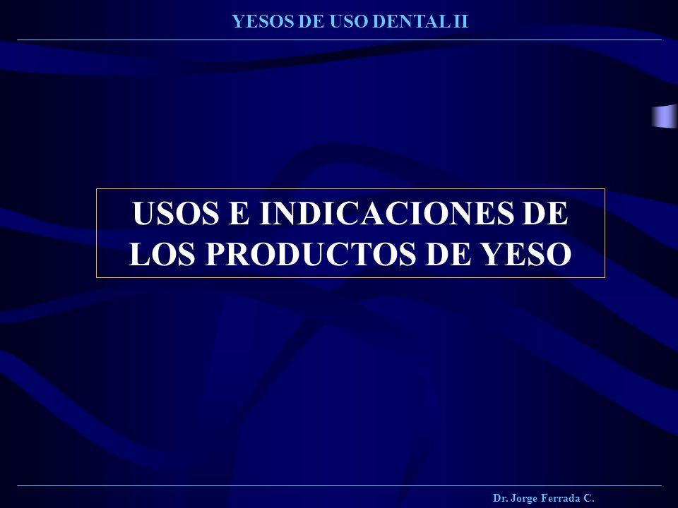 Dr. Jorge Ferrada C. YESOS DE USO DENTAL II USOS E INDICACIONES DE LOS PRODUCTOS DE YESO