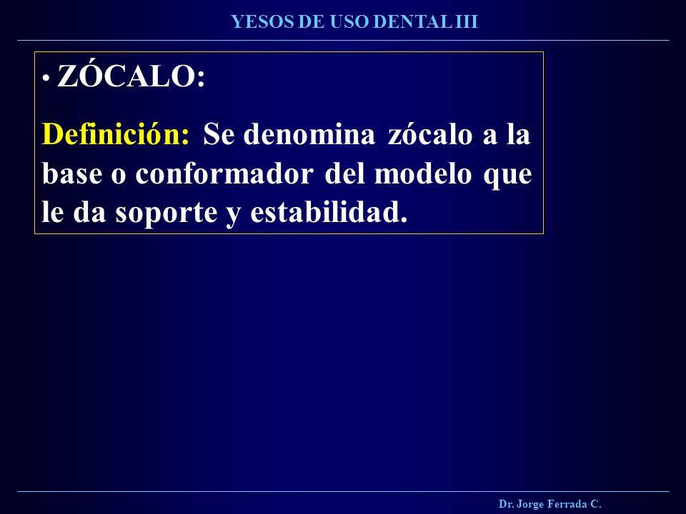 Dr. Jorge Ferrada C. YESOS DE USO DENTAL III ZÓCALO: Definición: Se denomina zócalo a la base o conformador del modelo que le da soporte y estabilidad