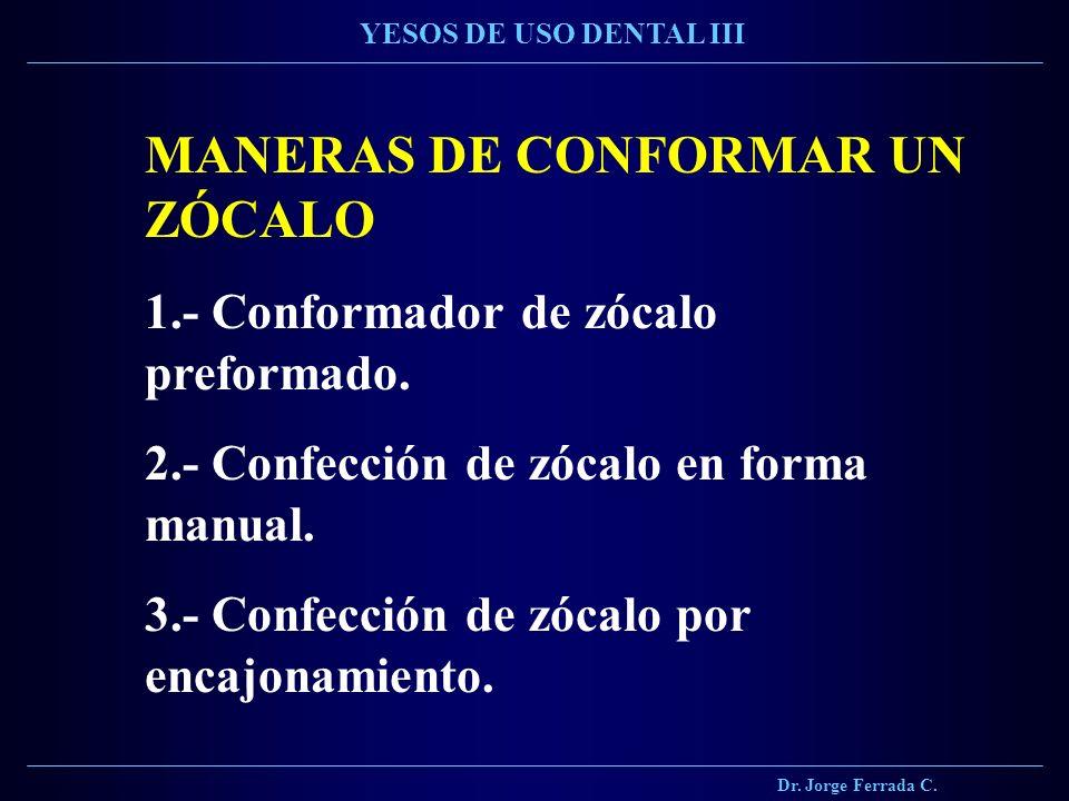 Dr. Jorge Ferrada C. YESOS DE USO DENTAL III MANERAS DE CONFORMAR UN ZÓCALO 1.- Conformador de zócalo preformado. 2.- Confección de zócalo en forma ma