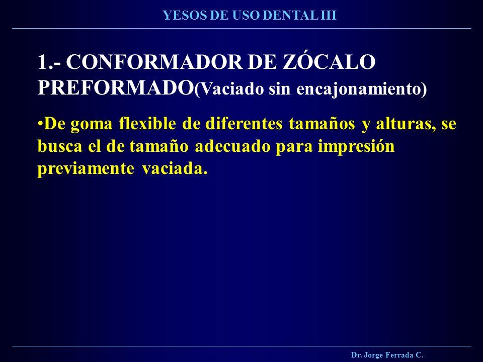 Dr. Jorge Ferrada C. YESOS DE USO DENTAL III 1.- CONFORMADOR DE ZÓCALO PREFORMADO (Vaciado sin encajonamiento) De goma flexible de diferentes tamaños