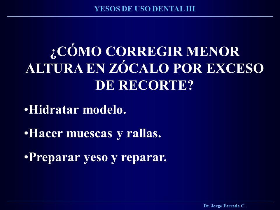 ¿CÓMO CORREGIR MENOR ALTURA EN ZÓCALO POR EXCESO DE RECORTE? Hidratar modelo. Hacer muescas y rallas. Preparar yeso y reparar. Dr. Jorge Ferrada C. YE