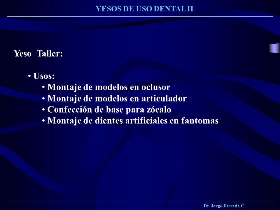 Dr. Jorge Ferrada C. YESOS DE USO DENTAL II Yeso Taller: Usos: Montaje de modelos en oclusor Montaje de modelos en articulador Confección de base para