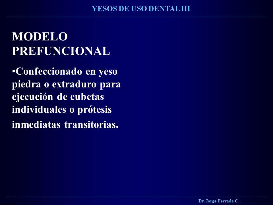 Dr. Jorge Ferrada C. YESOS DE USO DENTAL III MODELO PREFUNCIONAL Confeccionado en yeso piedra o extraduro para ejecución de cubetas individuales o pró