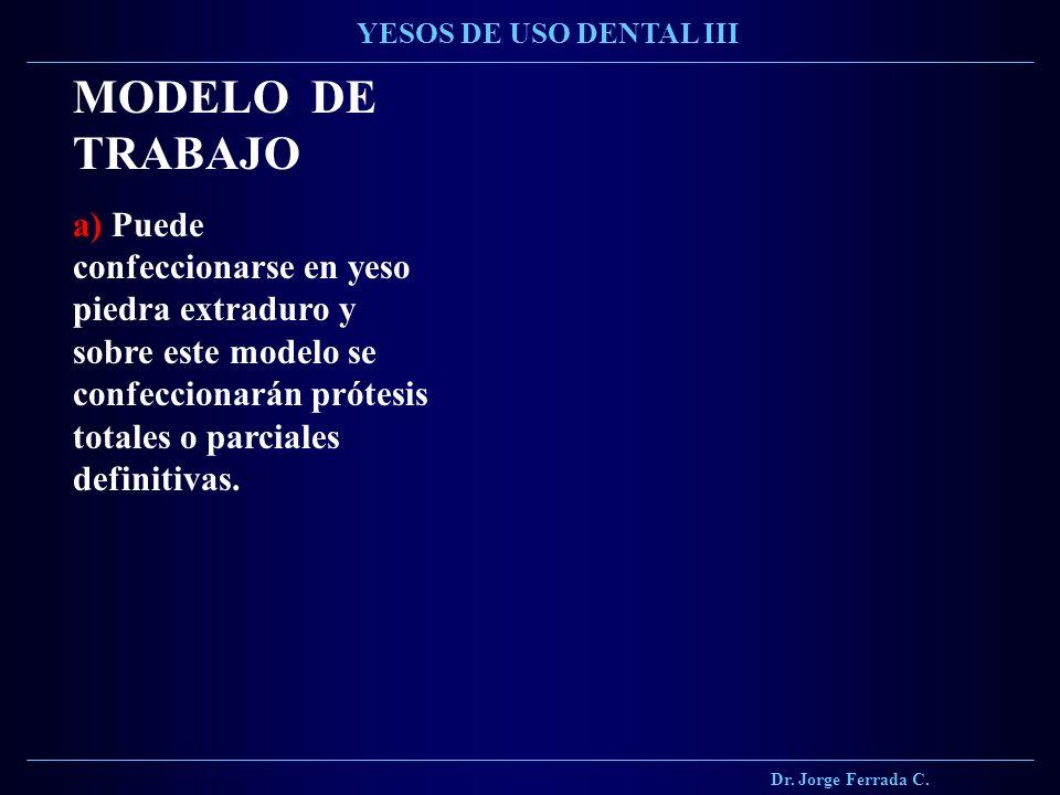 Dr. Jorge Ferrada C. YESOS DE USO DENTAL III MODELO DE TRABAJO a) Puede confeccionarse en yeso piedra extraduro y sobre este modelo se confeccionarán