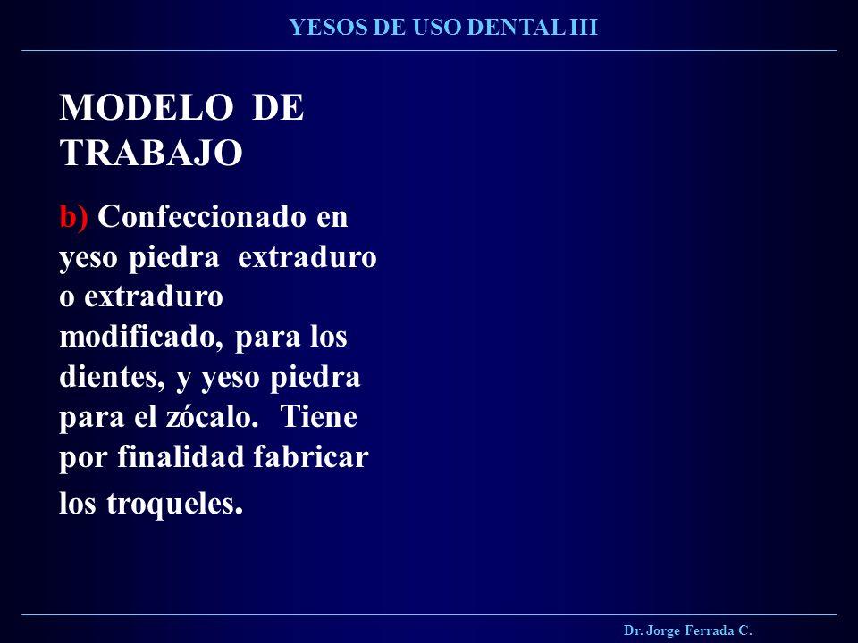 Dr. Jorge Ferrada C. YESOS DE USO DENTAL III MODELO DE TRABAJO b) Confeccionado en yeso piedra extraduro o extraduro modificado, para los dientes, y y
