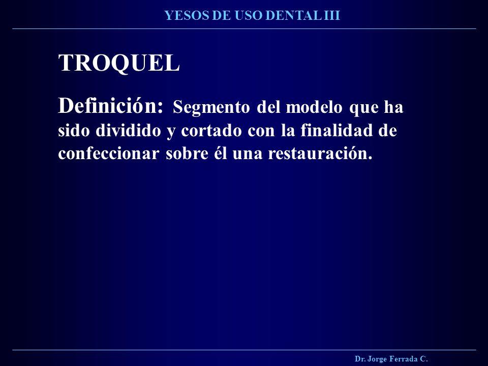 Dr. Jorge Ferrada C. YESOS DE USO DENTAL III TROQUEL Definición: Segmento del modelo que ha sido dividido y cortado con la finalidad de confeccionar s