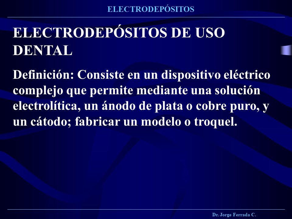 Dr. Jorge Ferrada C. ELECTRODEPÓSITOS ELECTRODEPÓSITOS DE USO DENTAL Definición: Consiste en un dispositivo eléctrico complejo que permite mediante un